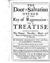 The Door of Salvation Opened by the Key of Regeneration, Or, A Treatise Containing the Nature, Necessity, Marks, and Means of Regeneration ...