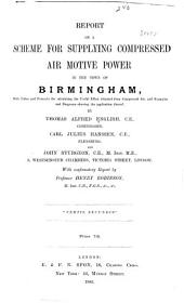 Report on a Scheme for Supplying Compressed Air Motive Power in the Town of Birmingham: With Tables and Formulae for Calculating the Useful Effect Obtained from Compressed Air, and Examples and Diagrams Showing the Application Thereof