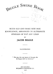 Biggle Swine Book: Much Old and More New Hog Knowledge, Arranged in Alternate Streaks of Fat and Lean