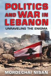 Politics and War in Lebanon: Unraveling the Enigma