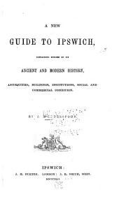 A New Guide to Ipswich: Containing Notices of Its Ancient and Modern History, Antiquities, Buildings, Institutions, Social and Commercial Condition