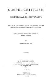 Gospel-criticism and Historical Christianity: A Study of the Gospels and of the History of the Gospel-canon During the Second Century, with a Consideration of the Results of Modern Criticism