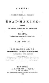 A Manual of the Principles and Practice of Roadmaking: Comprising the Location, Construction, and Improvement of Roads (common, Macadam, Paved, Plank, Etc.) and Rail-roads