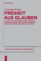 Freiheit aus Glauben: Studien zum Verständnis eines soteriologischen Leitmotivs bei Wilhelm Herrmann, Rudolf Bultmann und Eberhard Jüngel