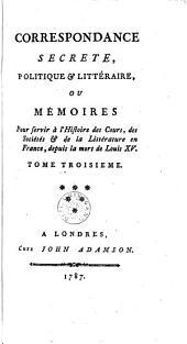 Correspondance secrete, politique & littéraire, ou mémoires pour servir à l'histoire des cours, des sociétés & de la littérature en France, depuis la mort de Louis XV: Volume 3