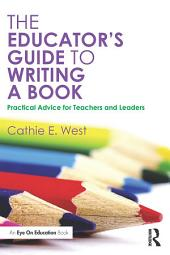 The Educator's Guide to Writing a Book: Practical Advice for Teachers and Leaders