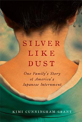 Silver Like Dust  One Family s Story of America s Japanese Internment