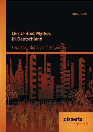 Der U Boot Mythos in Deutschland  Ursachen  Gr  nde und Folgen PDF