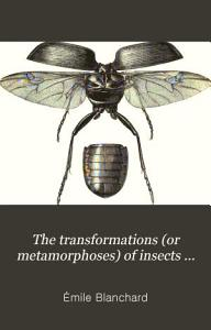 The Transformations  or Metamorphoses  of Insects  Insecta  Myriapoda  Arachnida  and Crustacea   PDF