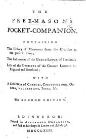 The Free-Masons Pocket-Companion. Containing the History of Masonry from the Creation to the Present Time; the Institution of the Grand Lodge of Scotland; Lists of the Officers of the Grand Lodges in England and Scotland ... With ... Charges, Constitutions, ... Songs, &c. The Second Edition. (New Edition of the Pocket-Companion and History of Free-Masons [originally Compiled by John Entick].).
