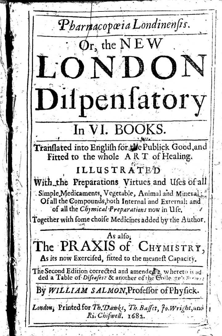 Pharmacopœia Londinensis. Or, the New London dispensatory ... Translated into English ... As also, the Praxis of Chymistry ... The second edition corrected and amended ... by William Salmon