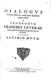 Dialogus contra duas hic transcriptas Epistolas nuper editas in Prodromum Francisci Leverae: in quo eiusdem Prodromi Doctrina, & Usus uberrime confirmatur