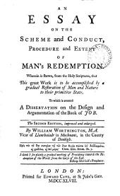 An Essay on the Scheme and Conduct, Procedure and Extent of Man's Redemption: Wherein is Shewn, from the Holy Scriptures, that this Great Work is to be Accomplished by a Gradual Restoration of Man and Nature to Their Primitive State. To which is Annexed A Dissertation on the Design and Argumentation of the Book of Job