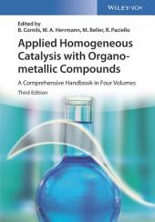Applied Homogeneous Catalysis with Organometallic Compounds: A Comprehensive Handbook in Four Volumes, Edition 3