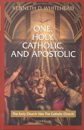 One, Holy, Catholic, and Apostolic: The Early Church was the Catholic Church