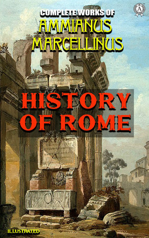 Complete Works of Ammianus Marcellinus  History of Rome  Illustrated