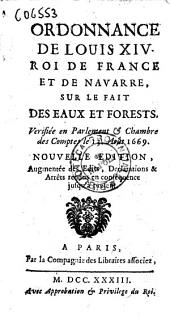 Ordonnance de Louis 14. roy de France et de Navarre, sur le fait des eaux et forests. Verifiée en Parlement & Chambre des comptes le 13. Août 1669