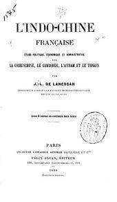 L'Indo-Chine française: étude politique, économique et administrative sur la Cochinchine, le Cambodge, l'Annam et le Tonkin