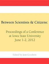 Between Scientists & Citizens: Proceedings of a Conference at Iowa State University, June 1-2, 2012