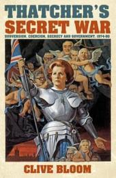 Thatcher's Secret War: Subversion, Coercion, Secrecy and Government, 1974-90
