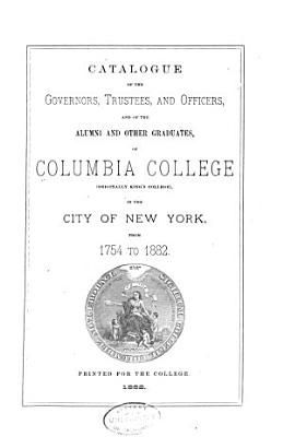 Catalogue Of The Governors Trustees And Officers And Of The Alumni And Other Graduates Columbia College Originally Kings College In The City Of New York From 1754 To L882