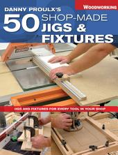 Danny Proulx's 50 Shop-Made Jigs & Fixtures: Jigs & Fixtures For Every Tool in Your Shop