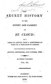 The Secret History of the Court and Cabinet of St. Cloud: In a Series of Letters from a Resident in Paris to a Nobleman in London, Written During the Months of August, September, and October, 1805, Volume 3