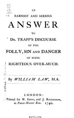I  An earnest and serious answer to Dr  Trapp s discourse of the folly  sin  and danger of being righteous over much   6 II  An appeal to all that doubt  or disbelieve the truths of the Gospel PDF