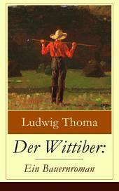 Der Wittiber: Ein Bauernroman (Vollständige Ausgabe): Unsentimentale Schilderungen agrarischen Lebens