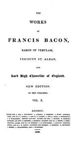 The works of Francis Bacon, baron of Verulam, viscount St. Alban and lord high chancellor of England: Volume 10