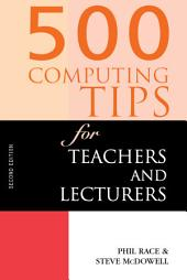 500 Computing Tips for Teachers and Lecturers: Edition 2