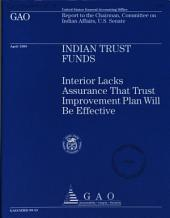 Indian Trust Funds: Interior Lacks Assurance that Trust Improvement Plan Will be Effective : Report to the Chairman, Committee on Indian Affairs, U.S. Senate