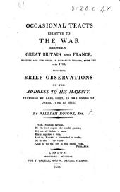 Occasional Tracts Relative to the War Between Great Britain and France, Written and Published at Different Periods, from the Year 1793, Including Brief Observations on the Address to His Majesty, Proposed by Earl Grey, in the House of Lords, June 13, 1810 ...