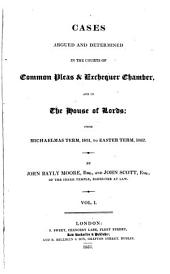 Cases Argued and Determined in the Courts of Common Pleas & Exchequer Chamber: And in the House of Lords; from Michaelmas Term, 1831, to [Trinity Term, 1834] ..