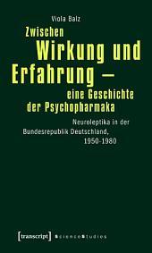 Zwischen Wirkung und Erfahrung - eine Geschichte der Psychopharmaka: Neuroleptika in der Bundesrepublik Deutschland, 1950-1980