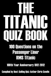 The Titanic Quiz Book: 100 Questions on the Passenger Liner RMS Titanic