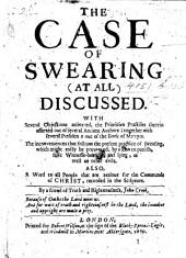 The Case of Swearing-at All-discussed. With Several Objections Answered, the Primitive Practises Therein Asserted Out of Several Ancient Authors; Together with Several Presidents Out of the Book of Martyrs. The Inconveniences that Follows the Present Practice of Swearing ... Also, a Word to All People that are Zealous for the Commands of Christ, Recorded in the Scripture, Etc