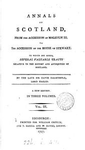 Annals of Scotland: From the Accession of Malcolm III. to the Accession of the House of Stewart. To which are Added, Several Valuable Tracts ... By the Late Sir David Dalrymple, ...