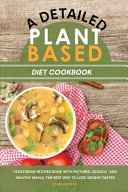 A Detailed Plant Based Diet Cookbook  Vegetarian Recipes Book with Pictures  Quickly and Healthy Meals  the Best Way to Lose Weight Faster PDF