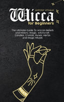 Wicca for Beginners: The Ultimate Guide To Wiccan Beliefs And History, Magic, Witchcraft, Candles, Crystals, Runes, Herbs And Magic Rituals
