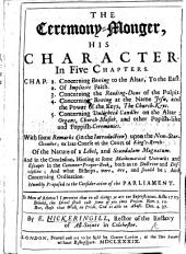 The Ceremony-monger, His Character, in Five Chapters ... With Some Remarks in the Introduction Upon the New Star Chamber, Or a Late Course of the Court of Kings Bench, of the Nature of a Libel, and Scandalum Magnatum, and in the Conclusion Hinting at Some Mathematical Untruths and Escapes in the Common Prayer Book Both as to Doctrine and Discipline; and what Bishops Were, Are, and Should Be, Etc