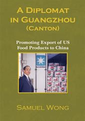 A Diplomat in Guangzhou (Canton): Promoting Export of US Food Products to China