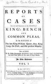 Reports of Cases Argued and Adjudged in the Courts of King's Bench and Common Pleas: In the Reigns of the Late King William, Queen Anne, King George the First, and His Present Majesty. [1694-1732], Volume 1