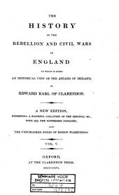 The History of the Rebellion and Civil Wars in England: To which is Added an Historical View of the Affairs of Ireland, Volume 5
