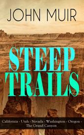STEEP TRAILS: California - Utah - Nevada - Washington - Oregon - The Grand Canyon: Adventure Memoirs, Travel Sketches, Nature Essays and Wilderness Studies from the author of The Yosemite, Our National Parks, A Thousand-mile Walk to the Gulf & Picturesque California