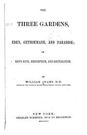 The Three Gardens: Eden, Gethsemane, and Paradise: Or, Man's Ruin, Redemption and Restoration