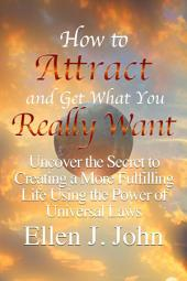 How to Attract and Get What You Really Want: Uncover the Secret to Creating a More Fulfilling Life Using the Power of Universal Laws