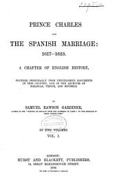 Prince Charles and the Spanish Marriage: 1617-1623: A Chapter of English History, Founded Principally Upon Unpublished Documents in this Country, and in the Archives of Simancas, Venice, and Brussels, Volume 1
