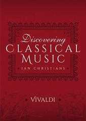 Discovering Classical Music: Vivaldi: His Life, The Person, His Music