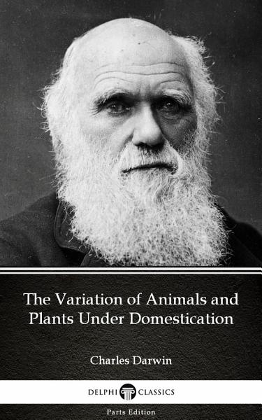 The Variation of Animals and Plants Under Domestication by Charles Darwin - Delphi Classics (Illustrated)